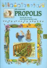 Jak stosować propolis. Porady dla zdrowia oraz ochrony ogrodu i sadu - Praca zbiorowa | mała okładka