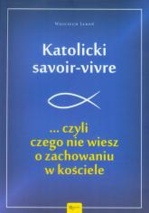 Katolicki savoir-vivre czyli czego nie wiesz o zachowaniu w kościele - Wojciech Jaroń | mała okładka
