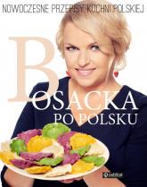 Bosacka po polsku. Nowoczesne przepisy kuchni polskiej - Katarzyna Bosacka | mała okładka