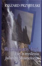 Rozhukany koń Esej o myśleniu J.Słowackiego - Ryszard Przybylski | mała okładka