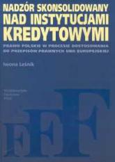 Nadzór skonsolidowany nad instytucjami kredytowymi Prawo polskie w procesie dostosowania do przepisów prawnych Unii Europejskiej - Iwona Leśnik | mała okładka