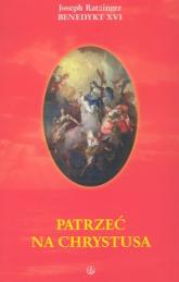 Patrzeć na Chrystusa - Joseph Ratzinger   mała okładka