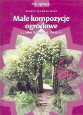 Małe kompozycje ogrodowe z roślin, kamienia, drewna - Marek Majorowski | mała okładka