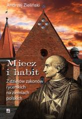 Miecz i habit Z dziejów zakonów rycerskich na ziemiach polskich - Andrzej Zieliński | mała okładka