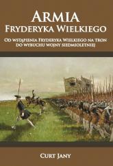Armia Fryderyka Wielkiego Od wstąpienia Fryderyka Wielkiego na tron do wybuchu wojny siedmioletniej - Jany Curt | mała okładka