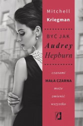 Być jak Audrey Hepburn czasami mała czarna może zmienić wszystko - Mitchell Kriegman | mała okładka