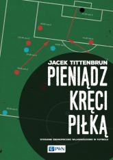 Pieniądz kręci piłką Stosunki ekonomiczno-własnościowe w futbolu - Jacek Tittenbrun   mała okładka
