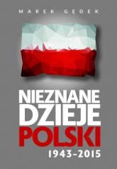 Nieznane Dzieje Polski 1943-2015 - Marek Gędek | mała okładka