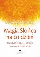 Magia Słońca na co dzień 140 rytuałów, zaklęć i afirmacji na pokonywanie przeszkód - Dorothy Morrison | mała okładka
