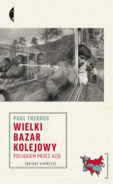 Wielki bazar kolejowy Pociągiem przez Azję - Paul Theroux | mała okładka