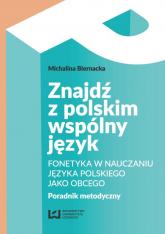 Znajdź z polskim wspólny język Fonetyka w nauczaniu języka polskiego jako obcego. Poradnik metodyczny - Michalina Biernacka | mała okładka