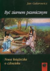 Być ziarnem pszenicznym Nowa książeczka o człowieku - Jan Galarowicz | mała okładka