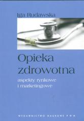 Opieka zdrowotna aspekty rynkowe i marketingowe - Iga Rudawska | mała okładka