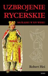 Uzbrojenie rycerskie na Śląsku w XIV w. - Robert Heś   mała okładka
