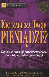 Kto zabiera twoje pieniądze Dlaczego powolni inwestorzy tracą Co robią ci, którzy zarabiają - Kiyosaki Robert T., Lechter Sharon L. | mała okładka