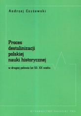 Proces destalinizacji polskiej nauki historycznej w drugiej połowie lat 50 XX wieku - Andrzej Czyżewski | mała okładka