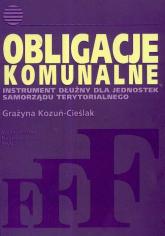 Obligacje komunalne Instrument dłużny dla jednostek samorządu terytorialnego - Grażyna Kozuń-Cieślak | mała okładka