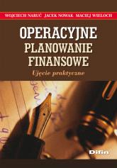 Operacyjne planowanie finansowe Ujęcie praktyczne - Naruć Wojciech, Nowak Jacek, Wieloch Maciej | mała okładka
