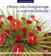Okresy roku liturgicznego w wystroju kościoła Przewodnik florystyczny - Alicja Augustyn-Zielińska | mała okładka