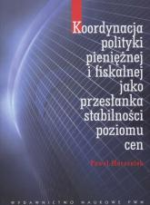 Koordynacja polityki pieniężnej i fiskalnej jako przesłanka stabilności poziomu cen - Paweł Marszałek | mała okładka