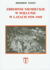Zbrodnie niemieckie w Wieluniu w latach 1939-1945 - Zbigniew Chudy | mała okładka