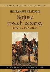 Sojusz trzech cesarzy Geneza 1866-1872 - Henryk Wereszycki   mała okładka