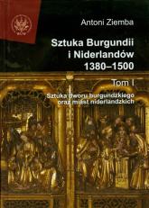 Sztuka Burgundii i Niderlandów 1380-1500 Tom 1 Sztuka dworu burgundzkiego oraz miast niderlandzkich - Antoni Ziemba | mała okładka