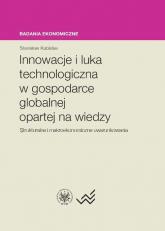 Innowacje i luka technologiczna w gospodarce globalnej opartej na wiedzy Strukturalne i makroekonomiczne uwarunkowania - Stanisław Kubielas | mała okładka