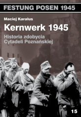 Kernwerk 1945 Historia zdobycia Cytadeli Poznańskiej - Maciej Karalus | mała okładka