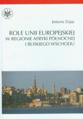 Role Unii Europejskiej w regionie Afryki Północnej i Bliskiego Wschodu - Justyna Zając | mała okładka