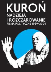 Nadzieja i rozczarowanie Pisma polityczne 1989-2004 - Jacek Kuroń | mała okładka
