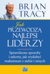 Jak przewodzą najlepsi liderzy Sprawdzone sposoby i sekrety, jak wydobyć maksimum z siebie i innych - Brian Tracy | mała okładka