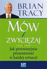Mów i zwyciężaj Jak perswazyjnie prezentować w każdej sytuacji - Brian Tracy | mała okładka