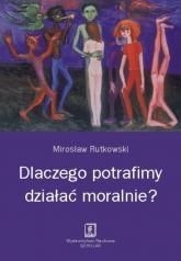 Dlaczego potrafimy działać moralnie? - Mirosław Rutkowski | mała okładka