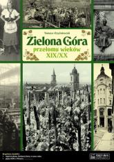 Zielona Góra przełomu wieków XIX/XX Opowieść o życiu miasta - Tomasz Czyżniewski   mała okładka