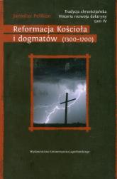 Tradycja chrześcijańska Historia rozwoju doktryny Tom 4 Reformacja Kościoła i dogmatów (1300–1700) - Jaroslav Pelikan | mała okładka