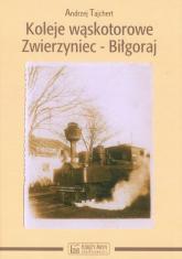 Koleje wąskotorowe Zwierzyniec-Biłgoraj - Andrzej Tajchert | mała okładka