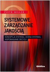 Systemowe zarządzanie jakością Koncepcja systemu, ocena systemu, wspomaganie decyzji - Piotr Miller | mała okładka