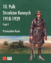 10 pułk strzelców konnych 1918 - 1939 - Przemysław Kucia | mała okładka