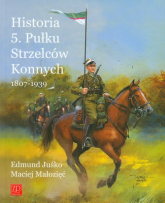 Historia 5. Pułku Strzelców Konnych 1807-1939 - Juśko Edmund, Małozięć Maciej | mała okładka