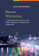 Wizerunek Warszawy w działaniach promocyjnych władz lokalnych i świadomości społecznej - Sylwia Dudek-Mańkowska | mała okładka