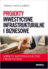 Projekty inwestycyjne infrastrukturalne i biznesowe Aspekty metodologiczne i praktyczne - Teresa Szot-Gabryś | mała okładka