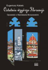 Ostatnie wzgórze Florencji Opowieść o Stanisławie Brzozowskim - Eugeniusz Kabatc | mała okładka