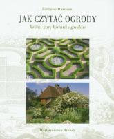 Jak czytać ogrody Krótki kurs historii ogrodów - Lorraine Harrison | mała okładka