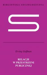 Relacje w przestrzeni publicznej Mikrostudia porządku publicznego - Erving Goffman | mała okładka