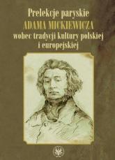 Prelekcje paryskie Adama Mickiewicza wobec tradycji kultury polskiej i europejskiej -  | mała okładka