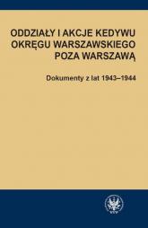 Oddziały i akcje Kedywu Okręgu Warszawskiego poza Warszawą Dokumenty z lat 1943-1944 - Hanna Rybicka | mała okładka