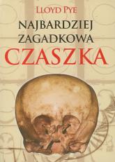 Najbardziej zagadkowa czaszka Zdumiewająca historia jednej z największych tajemnic XX wieku. - Lloyd Pye | mała okładka