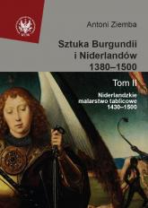 Sztuka Burgundii i Niderlandów 1380-1500 Tom 2 Niderlandzkie malarstwo tablicowe 1430-1500 - Antoni Ziemba | mała okładka