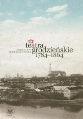 Teatra grodzieńskie 1784-1864 - Zbigniew Jędrychowski | mała okładka